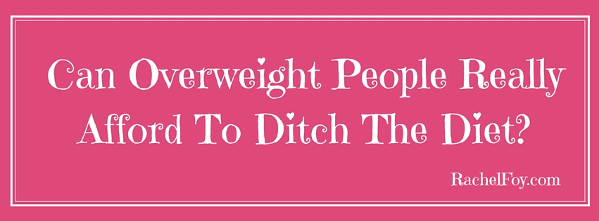 Can Overweight People Really Afford To Ditch The Diet??