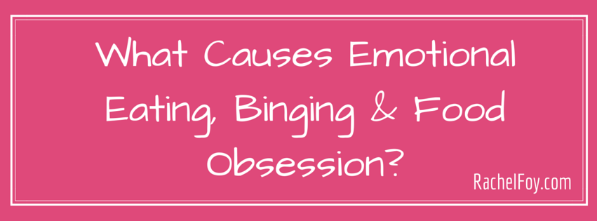 What causes emotional eating, binging and food obsession?