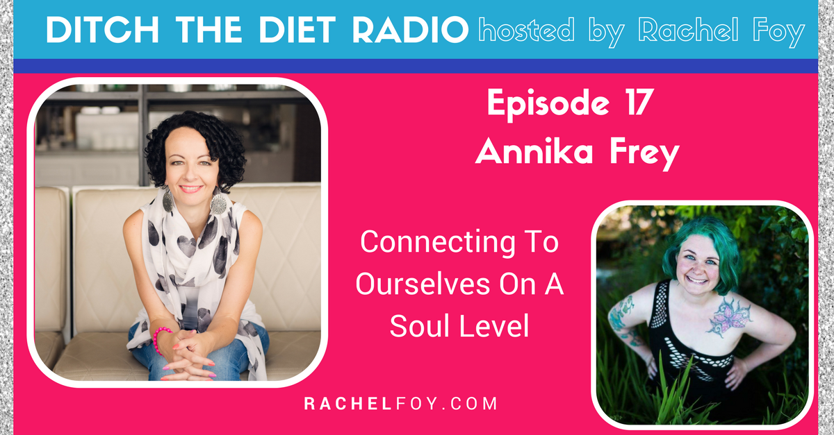 Ditch The Diet Radio host Rachel Foy interviews Annika Frey on connecting with ourselves on a soul level