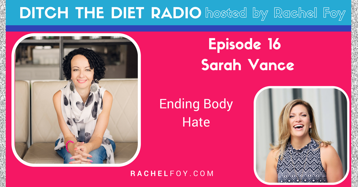 Ditch The Diet Radio host Rachel Foy interviews Sarah Vance on how to end body hate