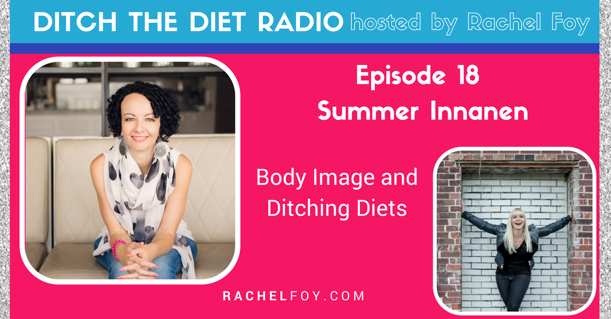 Ditch The Diet Radio host Rachel Foy interviews Summer Innanen on improving body image and ditching the diets in a weight obsessed culture