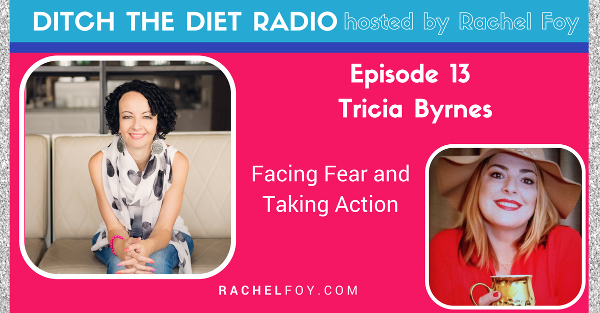 Ditch The Diet Radio host Rachel Foy interviews Tricia Byrnes on fear and taking action