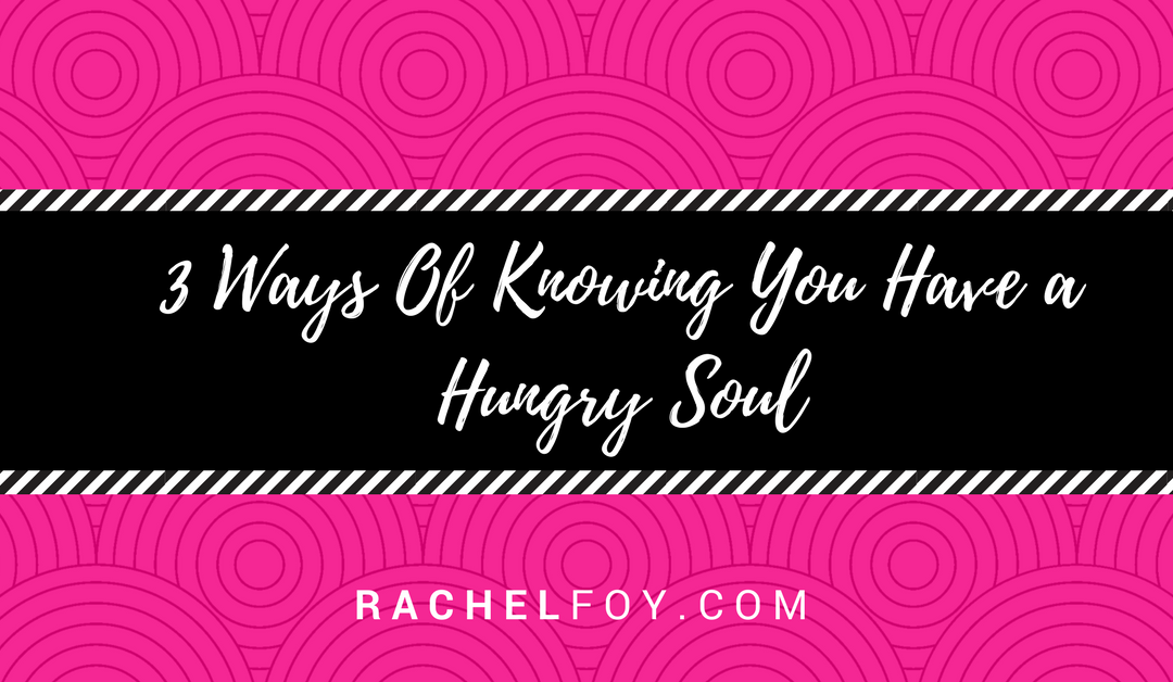 3 Ways Of Knowing You Have A Hungry Soul
