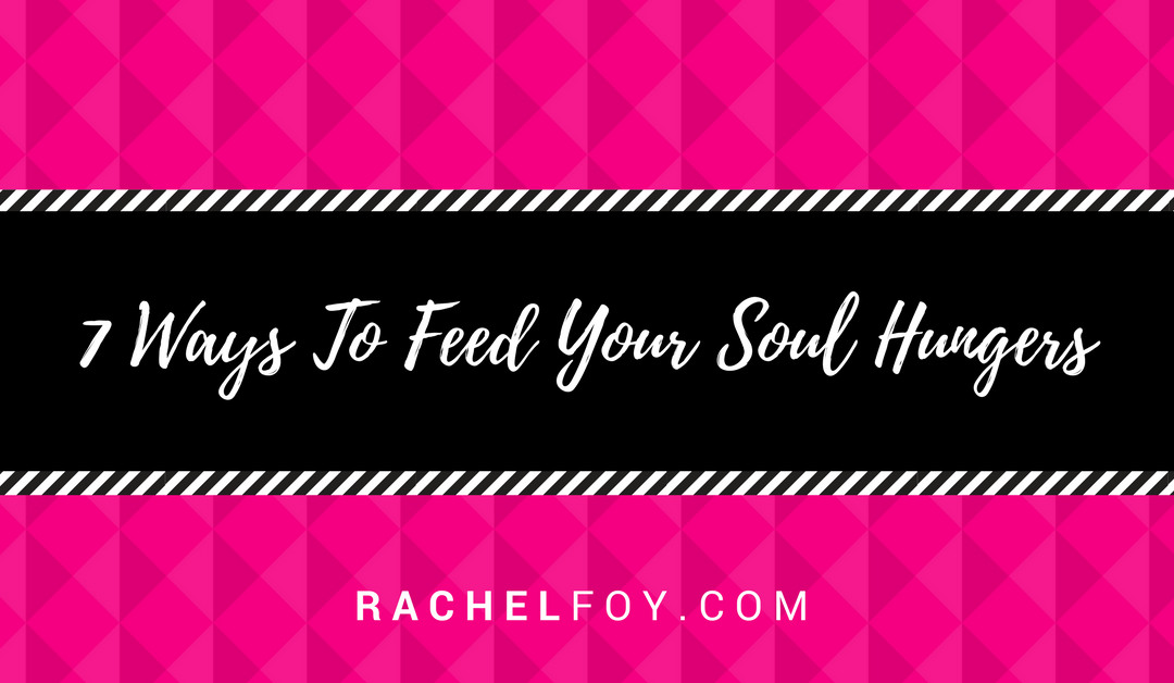 7 Ways To Feed Your Soul Hungers